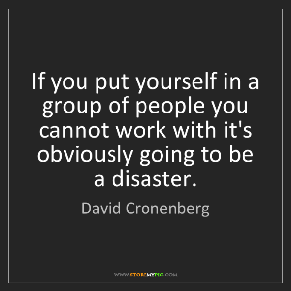 David Cronenberg: If you put yourself in a group of people you cannot work...