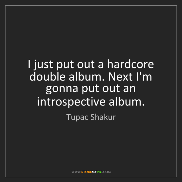 Tupac Shakur: I just put out a hardcore double album. Next I'm gonna...