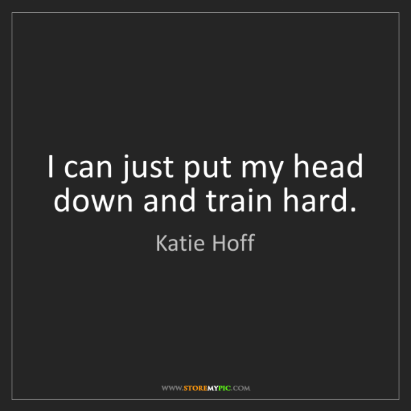 Katie Hoff: I can just put my head down and train hard.