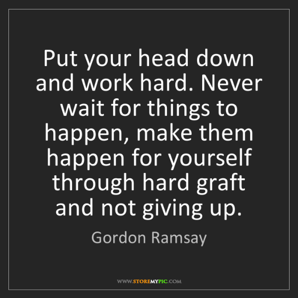Gordon Ramsay: Put your head down and work hard. Never wait for things...
