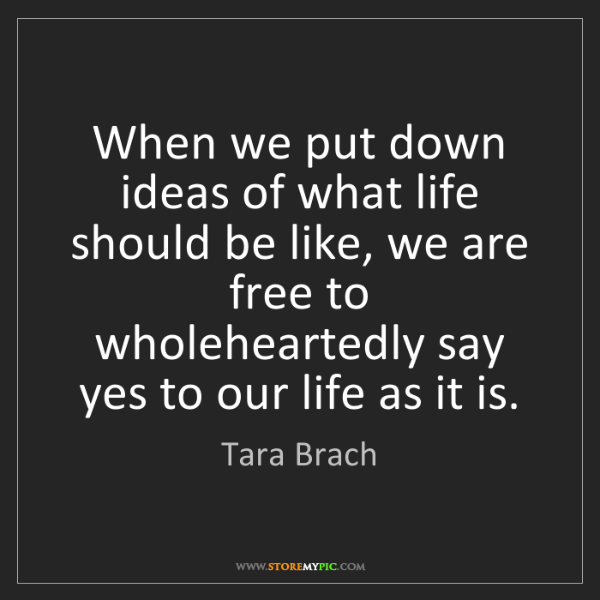 Tara Brach: When we put down ideas of what life should be like, we...