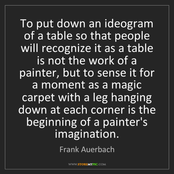 Frank Auerbach: To put down an ideogram of a table so that people will...