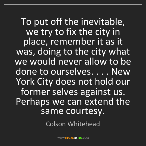 Colson Whitehead: To put off the inevitable, we try to fix the city in...