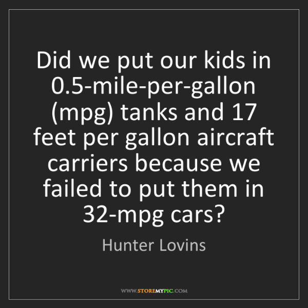 Hunter Lovins: Did we put our kids in 0.5-mile-per-gallon (mpg) tanks...