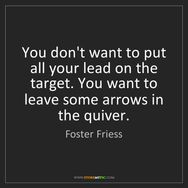Foster Friess: You don't want to put all your lead on the target. You...