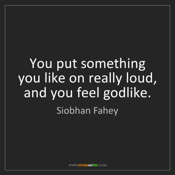 Siobhan Fahey: You put something you like on really loud, and you feel...