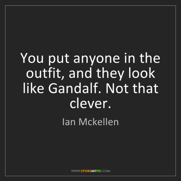 Ian Mckellen: You put anyone in the outfit, and they look like Gandalf....