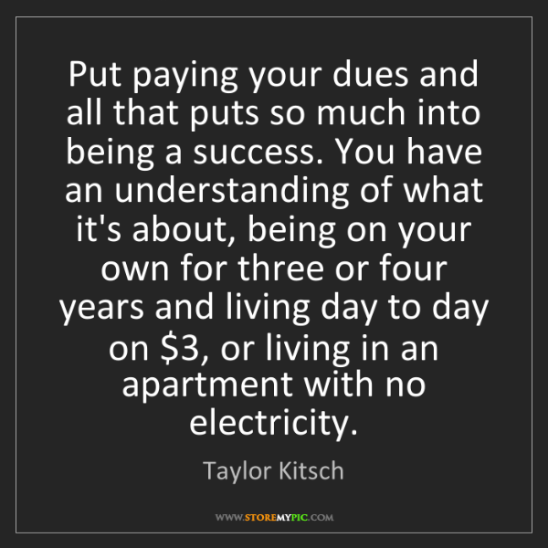 Taylor Kitsch: Put paying your dues and all that puts so much into being...