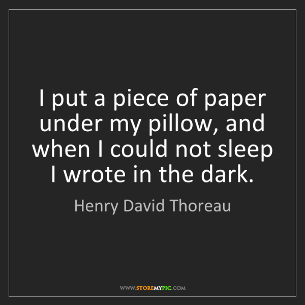 Henry David Thoreau: I put a piece of paper under my pillow, and when I could...