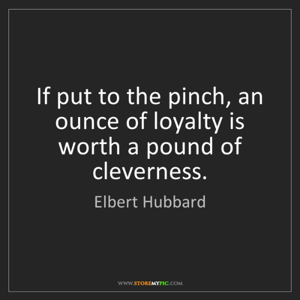 Elbert Hubbard: If put to the pinch, an ounce of loyalty is worth a pound...