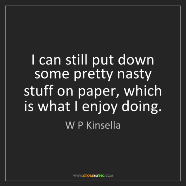 W P Kinsella: I can still put down some pretty nasty stuff on paper,...