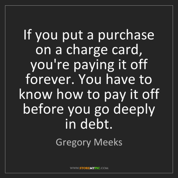 Gregory Meeks: If you put a purchase on a charge card, you're paying...