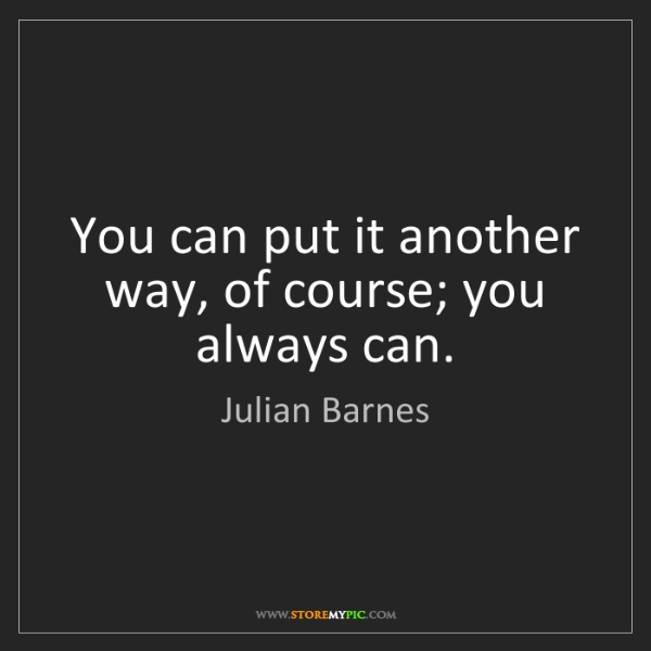 Julian Barnes: You can put it another way, of course; you always can.