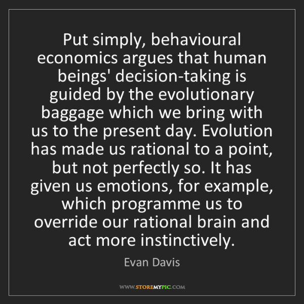 Evan Davis: Put simply, behavioural economics argues that human beings'...