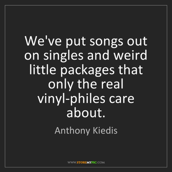 Anthony Kiedis: We've put songs out on singles and weird little packages...
