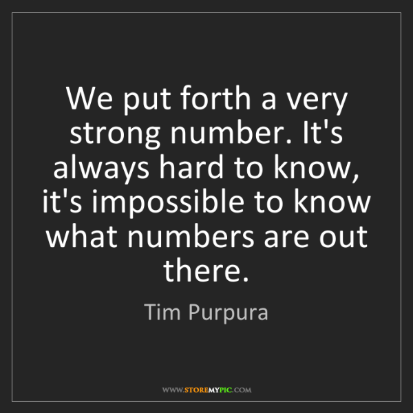 Tim Purpura: We put forth a very strong number. It's always hard to...