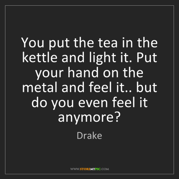 Drake: You put the tea in the kettle and light it. Put your...
