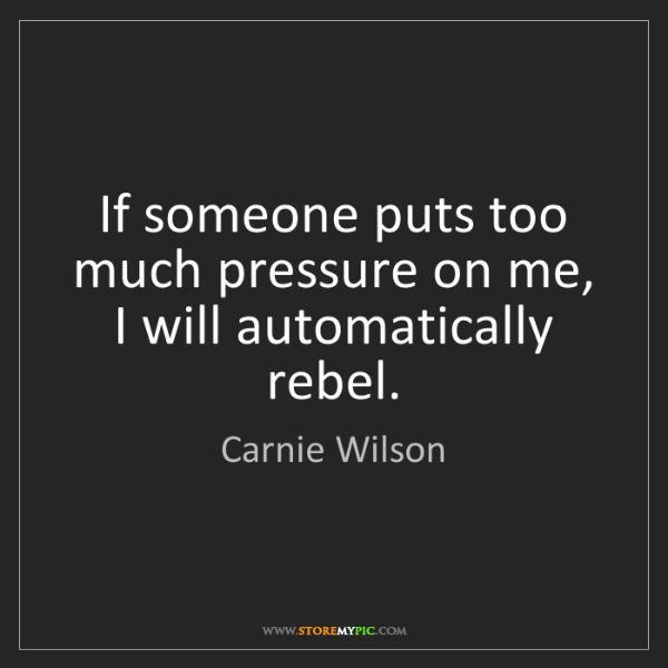 Carnie Wilson: If someone puts too much pressure on me, I will automatically...