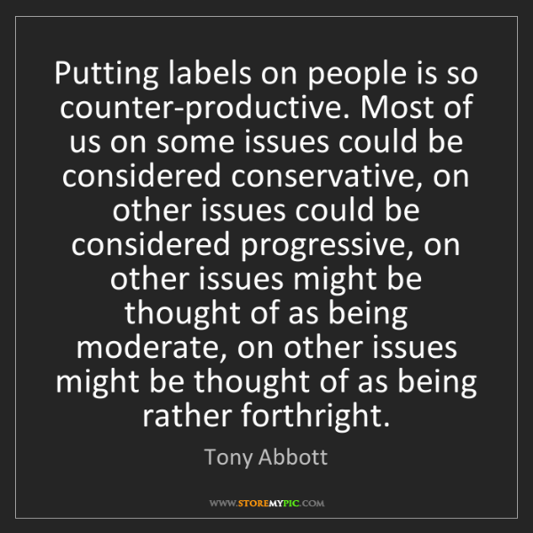 Tony Abbott: Putting labels on people is so counter-productive. Most...