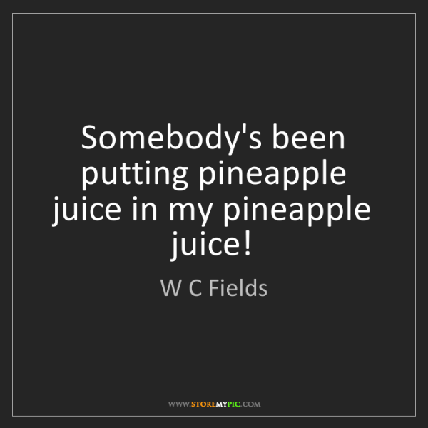 W C Fields: Somebody's been putting pineapple juice in my pineapple...
