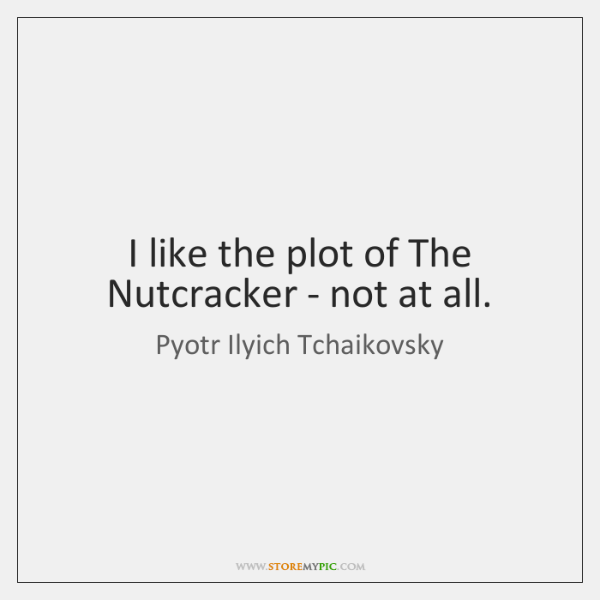 I like the plot of The Nutcracker - not at all.