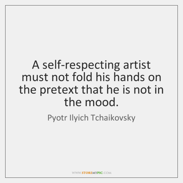 A self-respecting artist must not fold his hands on the pretext that ...