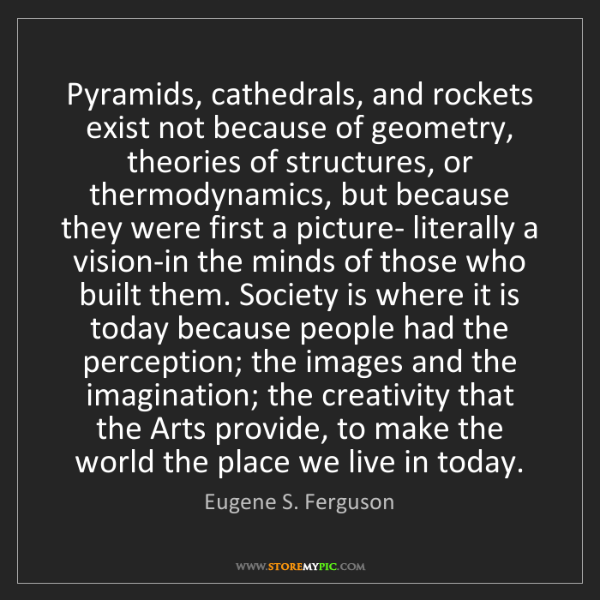 Eugene S. Ferguson: Pyramids, cathedrals, and rockets exist not because of...