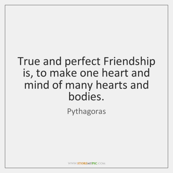 True and perfect Friendship is, to make one heart and mind of ...