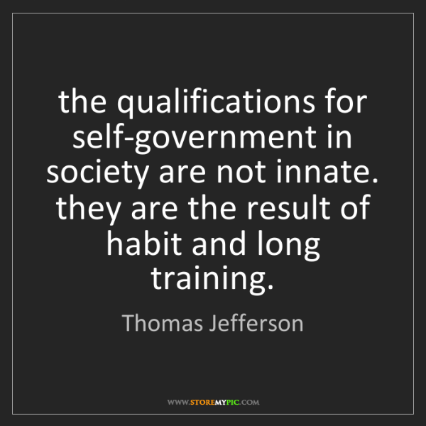 Thomas Jefferson: the qualifications for self-government in society are...