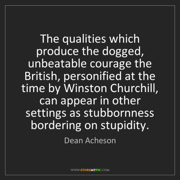 Dean Acheson: The qualities which produce the dogged, unbeatable courage...