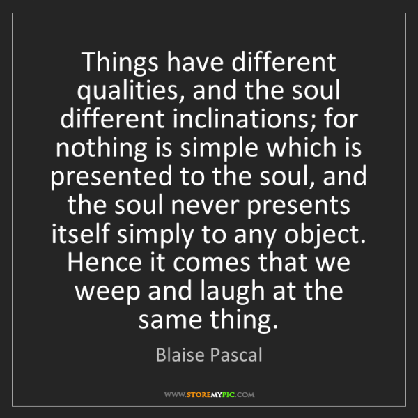 Blaise Pascal: Things have different qualities, and the soul different...