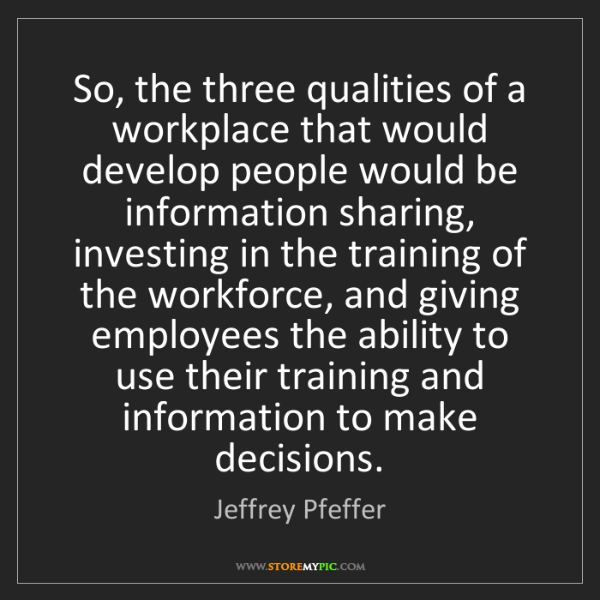 Jeffrey Pfeffer: So, the three qualities of a workplace that would develop...