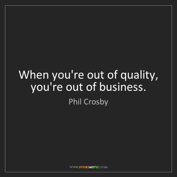 Phil Crosby: When you're out of quality, you're out of business.