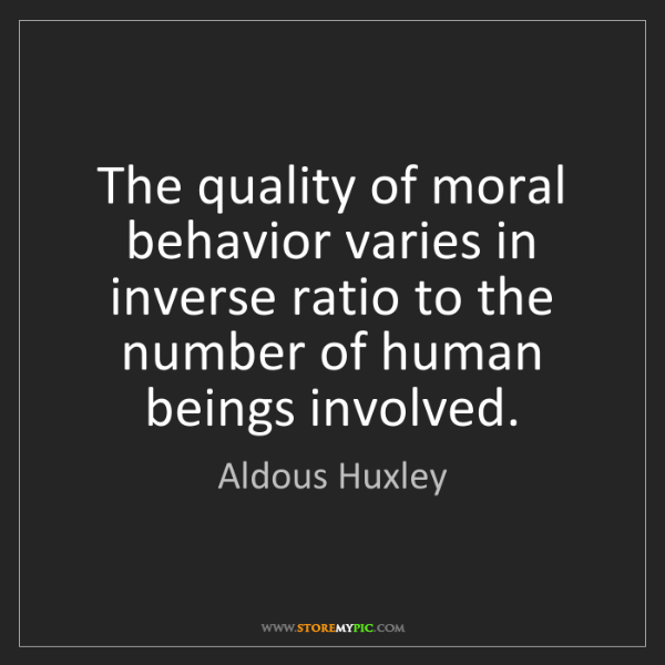 Aldous Huxley: The quality of moral behavior varies in inverse ratio...