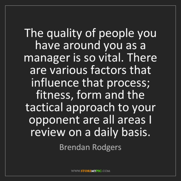 Brendan Rodgers: The quality of people you have around you as a manager...