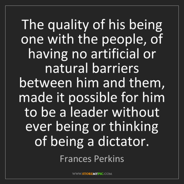 Frances Perkins: The quality of his being one with the people, of having...