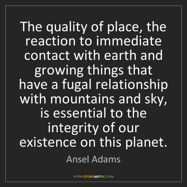 Ansel Adams: The quality of place, the reaction to immediate contact...