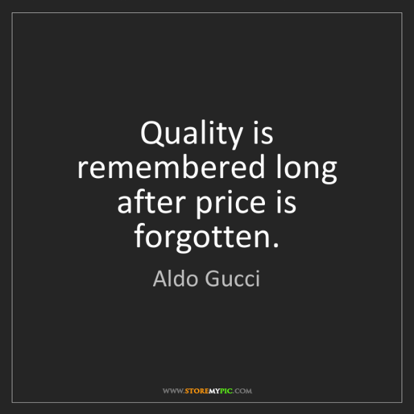 Aldo Gucci: Quality is remembered long after price is forgotten.