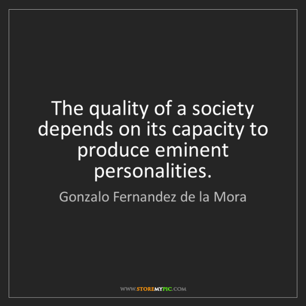 Gonzalo Fernandez de la Mora: The quality of a society depends on its capacity to produce...