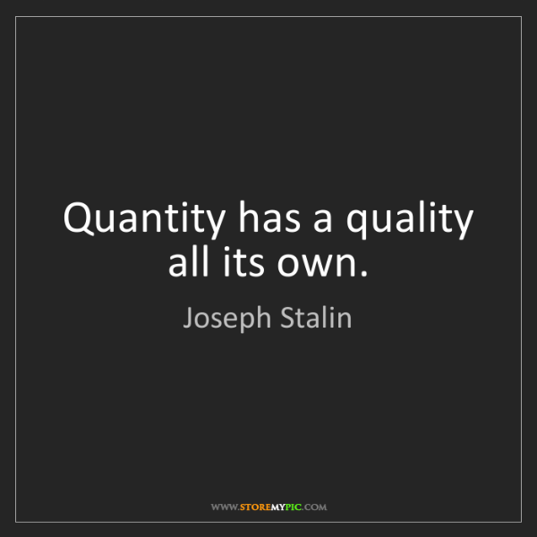 Joseph Stalin: Quantity has a quality all its own.