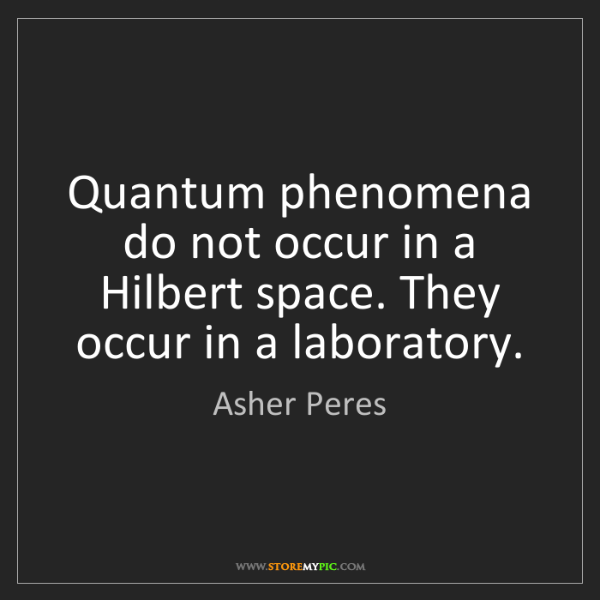 Asher Peres: Quantum phenomena do not occur in a Hilbert space. They...