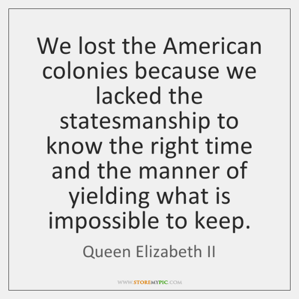 We lost the American colonies because we lacked the statesmanship to know ...