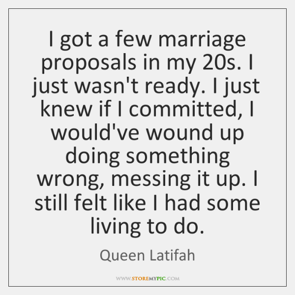 I got a few marriage proposals in my 20s. I just wasn't ...