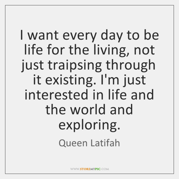 I want every day to be life for the living, not just ...