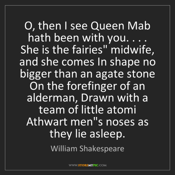 William Shakespeare: O, then I see Queen Mab hath been with you. . . . She...