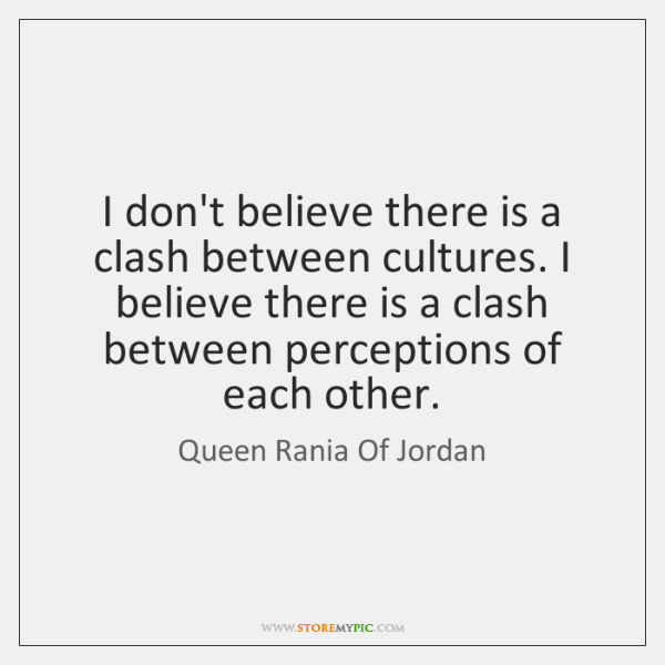 I don't believe there is a clash between cultures. I believe there ...