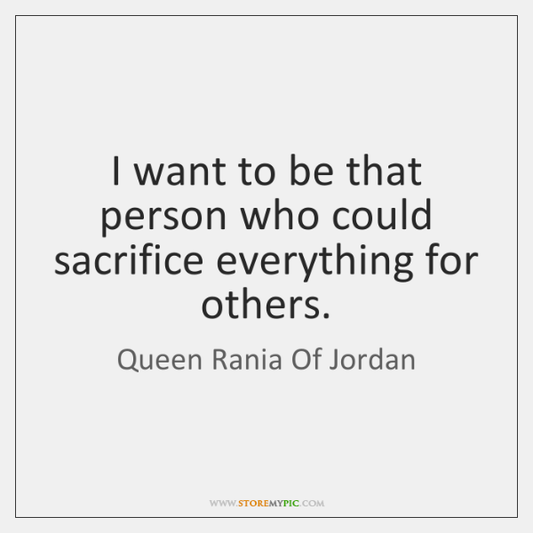 I want to be that person who could sacrifice everything for others.