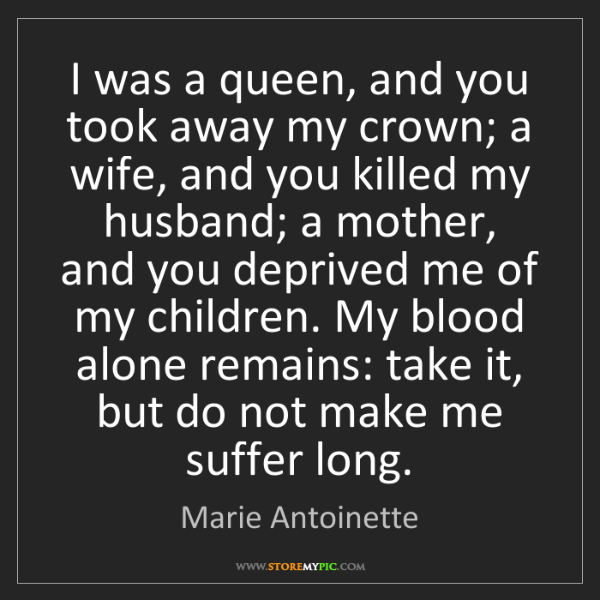 Marie Antoinette: I was a queen, and you took away my crown; a wife, and...
