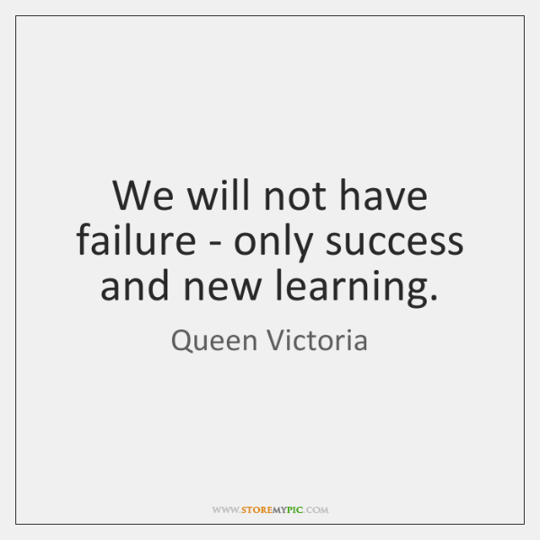 We will not have failure - only success and new learning.