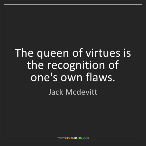 Jack Mcdevitt: The queen of virtues is the recognition of one's own...